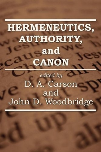 Hermeneutics, Authority, and Canon D. A. Carson and John D. Woodbridge