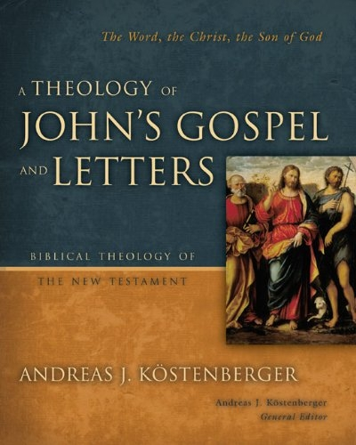 A Theology of John's Gospel and Letters: The Word, the Christ, the Son of God (Biblical Theology of the New Testament Series) Andreas J. Kostenberger
